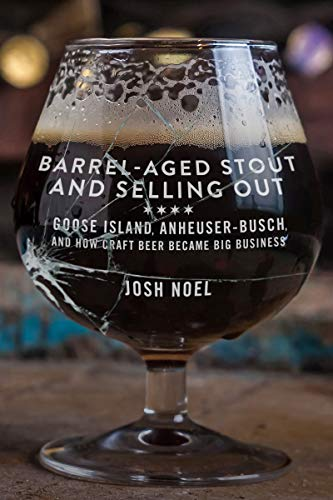Barrel-Aged Stout and Selling Out: Goose Island, Anheuser-Busch, and How Craft Beer Became Big...