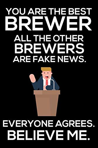 You Are The Best Brewer All The Other Brewers Are Fake News. Everyone Agrees. Believe Me.: Trump...