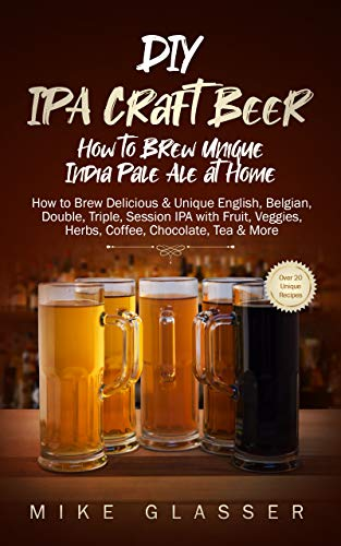 DIY IPA Craft Beer - How to Brew Unique India Pale Ale at Home: How to Brew Delicious & Unique...