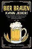 BIER BRAUEN KANN JEDER! Bier selber brauen für Einsteiger.: Brau dir Schritt für Schritt dein...