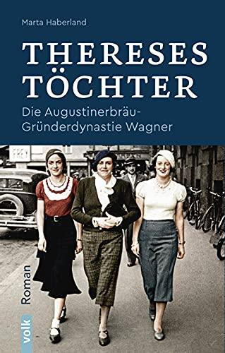 Thereses Töchter: Die Augustinerbräu-Gründerdynastie Wagner. Roman