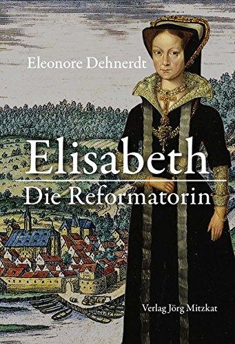 Elisabeth - Die Reformatorin: Das Leben der Herzogin Elisabeth von Braunschweig-Lüneburg, Gräfin...